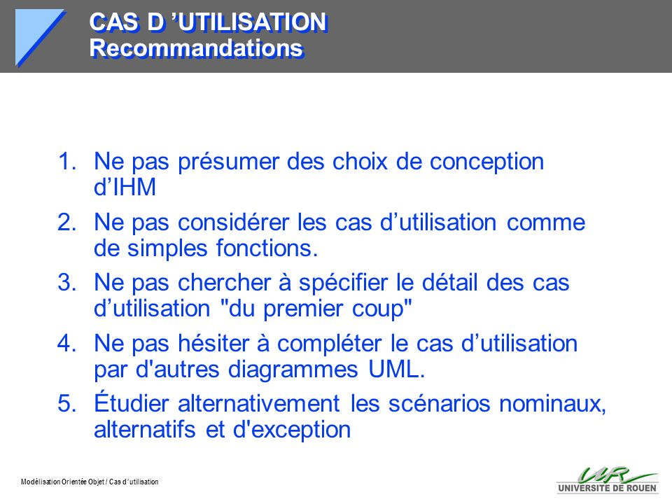 Modélisation Orientée Objet / Cas d utilisation CAS D UTILISATION Recommandations 1.Ne pas présumer des choix de conception dIHM 2.Ne pas considérer l