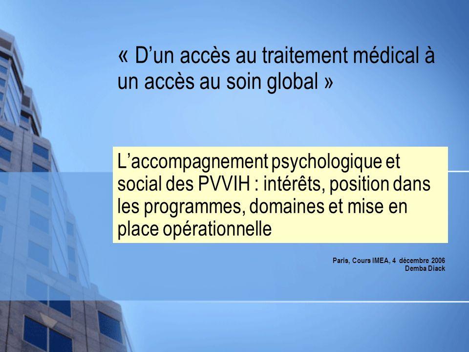 « Dun accès au traitement médical à un accès au soin global » Laccompagnement psychologique et social des PVVIH : intérêts, position dans les programmes, domaines et mise en place opérationnelle Paris, Cours IMEA, 4 décembre 2006 Demba Diack