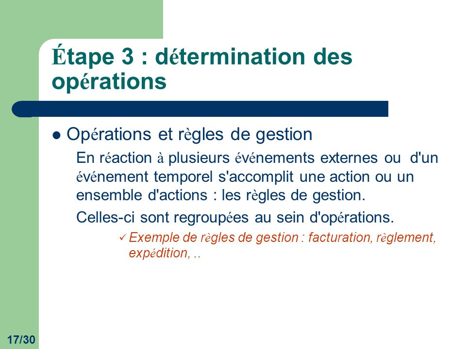 17/30 É tape 3 : d é termination des op é rations Op é rations et r è gles de gestion En r é action à plusieurs é v é nements externes ou d un é v é nement temporel s accomplit une action ou un ensemble d actions : les r è gles de gestion.