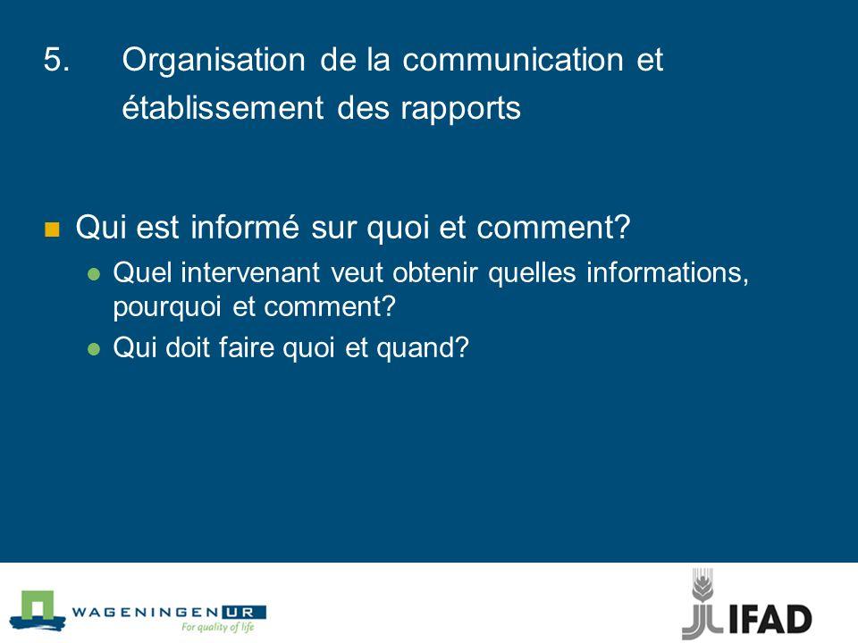 5.Organisation de la communication et établissement des rapports Qui est informé sur quoi et comment? Quel intervenant veut obtenir quelles informatio