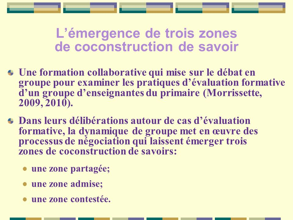 Lémergence de trois zones de coconstruction de savoir Une formation collaborative qui mise sur le débat en groupe pour examiner les pratiques dévaluation formative dun groupe denseignantes du primaire (Morrissette, 2009, 2010).