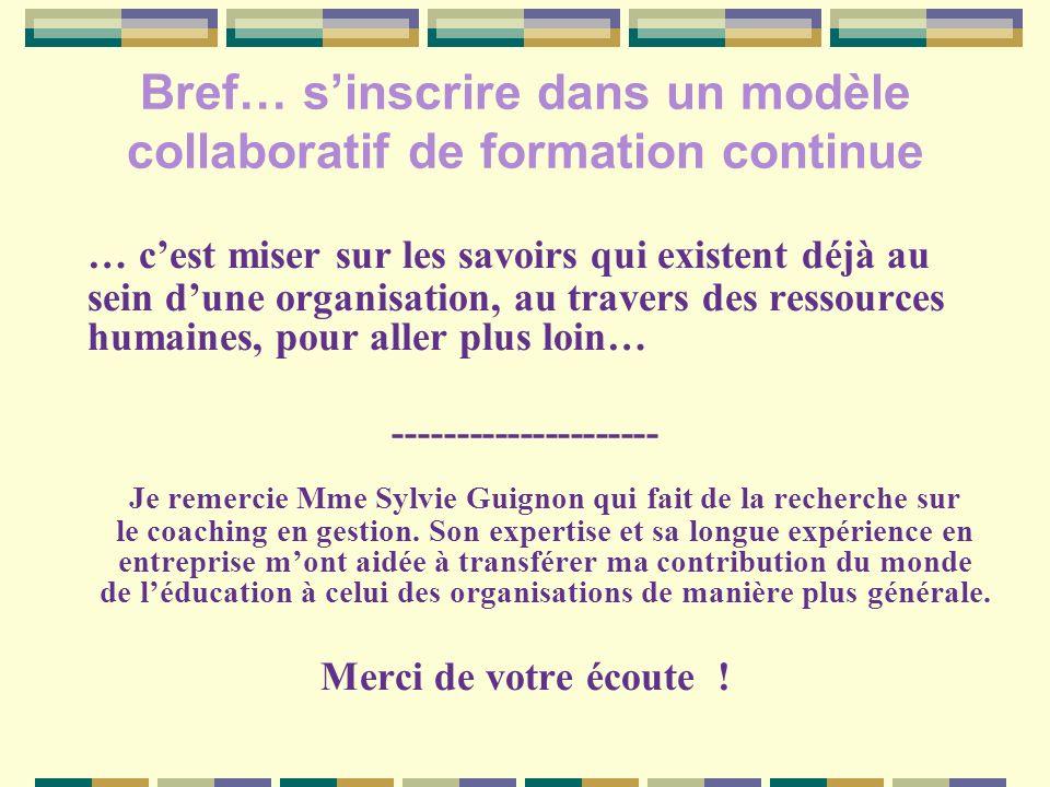 Bref… sinscrire dans un modèle collaboratif de formation continue … cest miser sur les savoirs qui existent déjà au sein dune organisation, au travers des ressources humaines, pour aller plus loin… --------------------- Je remercie Mme Sylvie Guignon qui fait de la recherche sur le coaching en gestion.