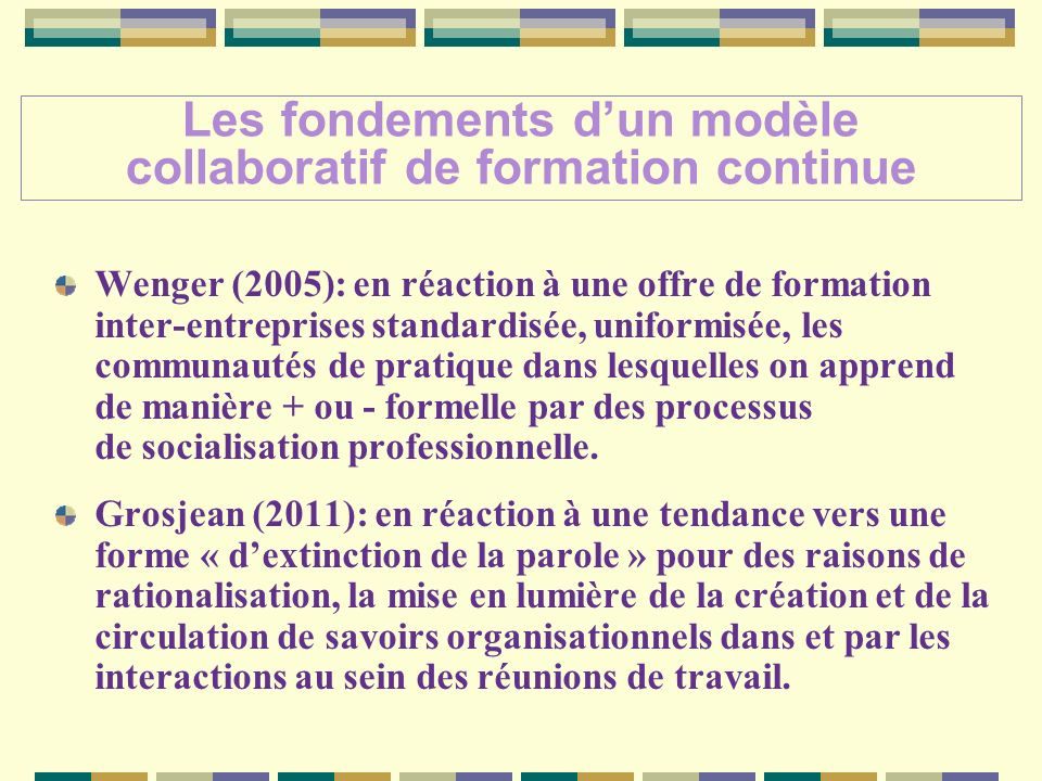 Wenger (2005): en réaction à une offre de formation inter-entreprises standardisée, uniformisée, les communautés de pratique dans lesquelles on apprend de manière + ou - formelle par des processus de socialisation professionnelle.