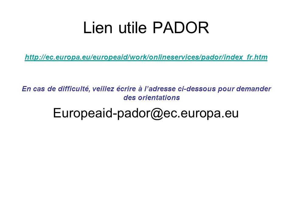 Lien utile PADOR http://ec.europa.eu/europeaid/work/onlineservices/pador/index_fr.htm En cas de difficulté, veillez écrire à ladresse ci-dessous pour