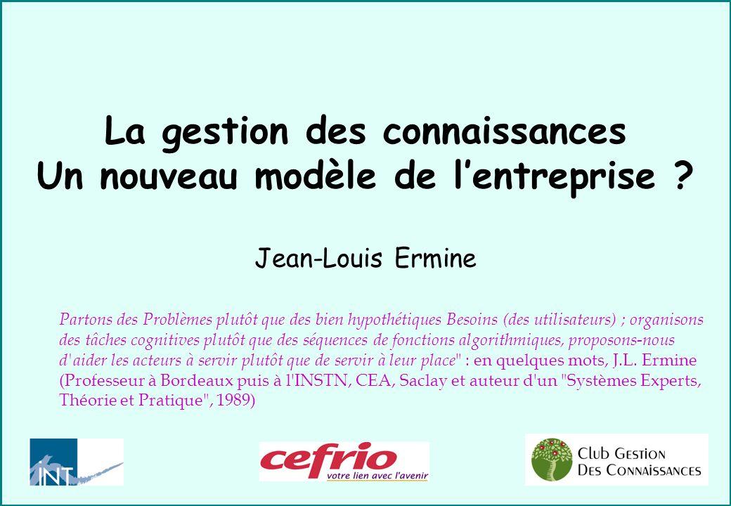 La gestion des connaissances Un nouveau modèle de lentreprise ? Jean-Louis Ermine Partons des Problèmes plutôt que des bien hypothétiques Besoins (des