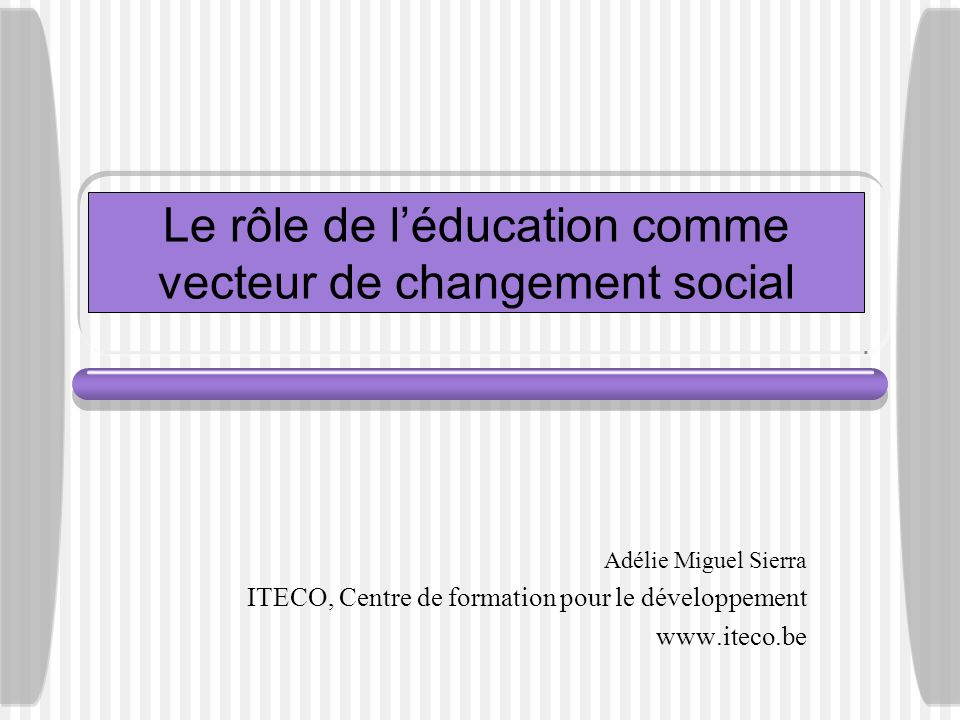 Le rôle de léducation comme vecteur de changement social Adélie Miguel Sierra ITECO, Centre de formation pour le développement www.iteco.be