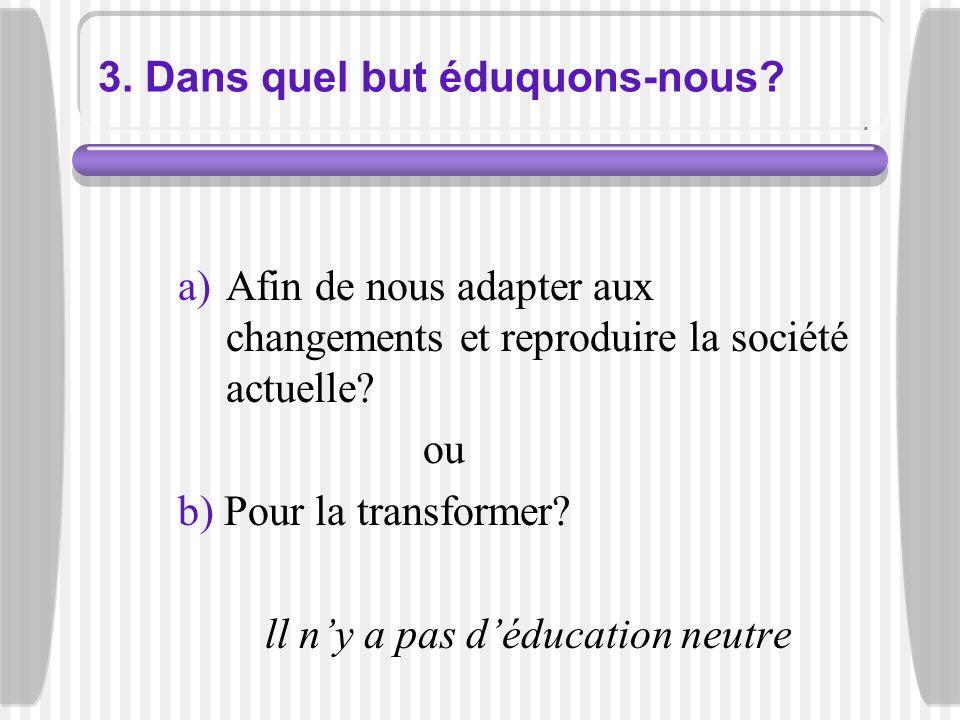 3. Dans quel but éduquons-nous? a)Afin de nous adapter aux changements et reproduire la société actuelle? ou b) Pour la transformer? ll ny a pas déduc