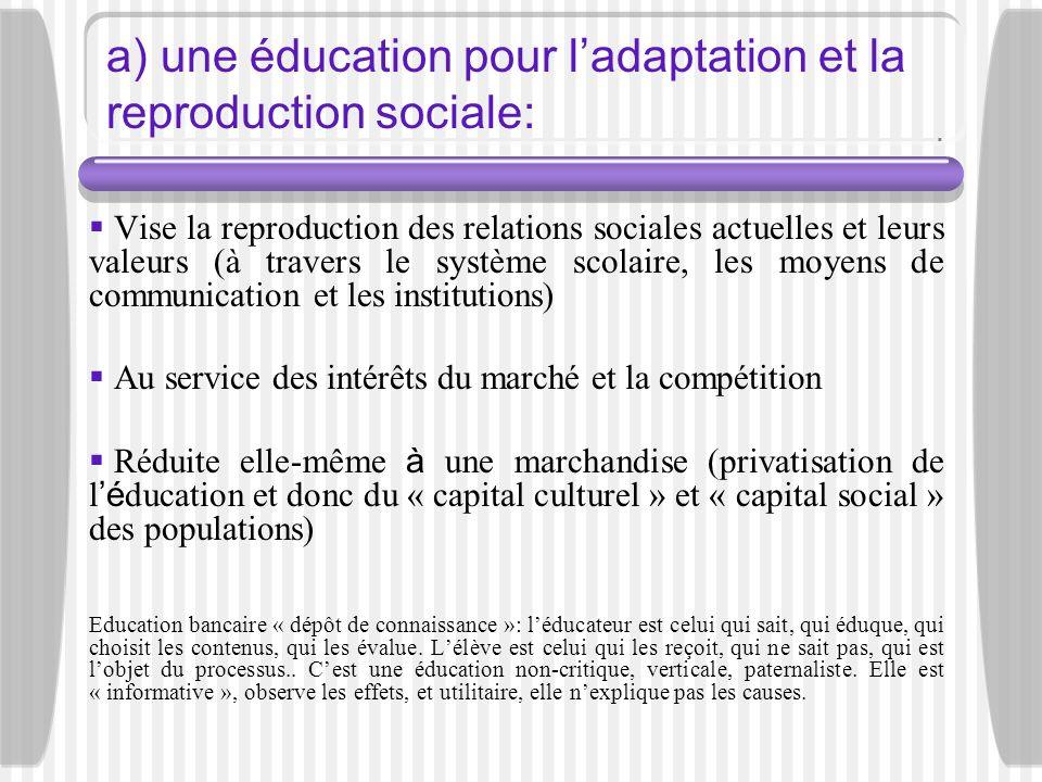 a) une éducation pour ladaptation et la reproduction sociale: Vise la reproduction des relations sociales actuelles et leurs valeurs (à travers le sys