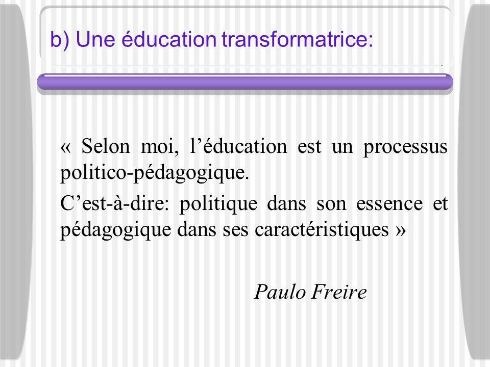 b) Une éducation transformatrice: « Selon moi, léducation est un processus politico-pédagogique. Cest-à-dire: politique dans son essence et pédagogiqu
