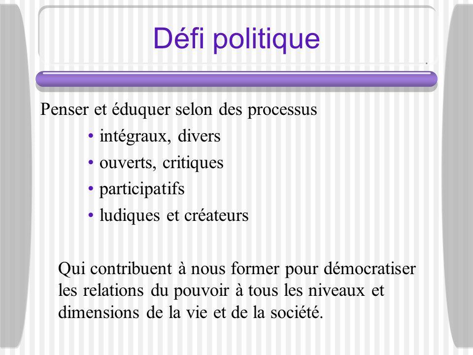 Défi politique Penser et éduquer selon des processus intégraux, divers ouverts, critiques participatifs ludiques et créateurs Qui contribuent à nous f
