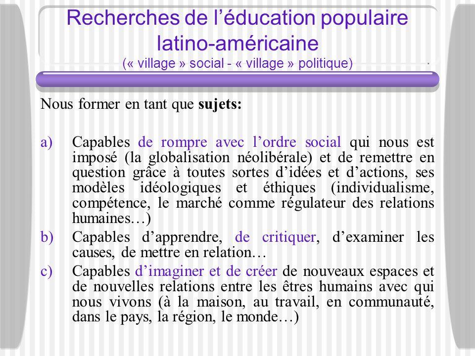 Recherches de léducation populaire latino-américaine (« village » social - « village » politique) Nous former en tant que sujets: a)Capables de rompre