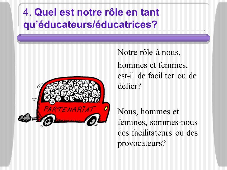4. Quel est notre rôle en tant quéducateurs/éducatrices? Notre rôle à nous, hommes et femmes, est-il de faciliter ou de défier? Nous, hommes et femmes
