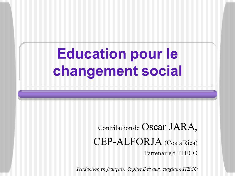 Education pour le changement social Contribution de Oscar JARA, CEP-ALFORJA (Costa Rica) Partenaire dITECO Traduction en français: Sophie Delvaux, sta