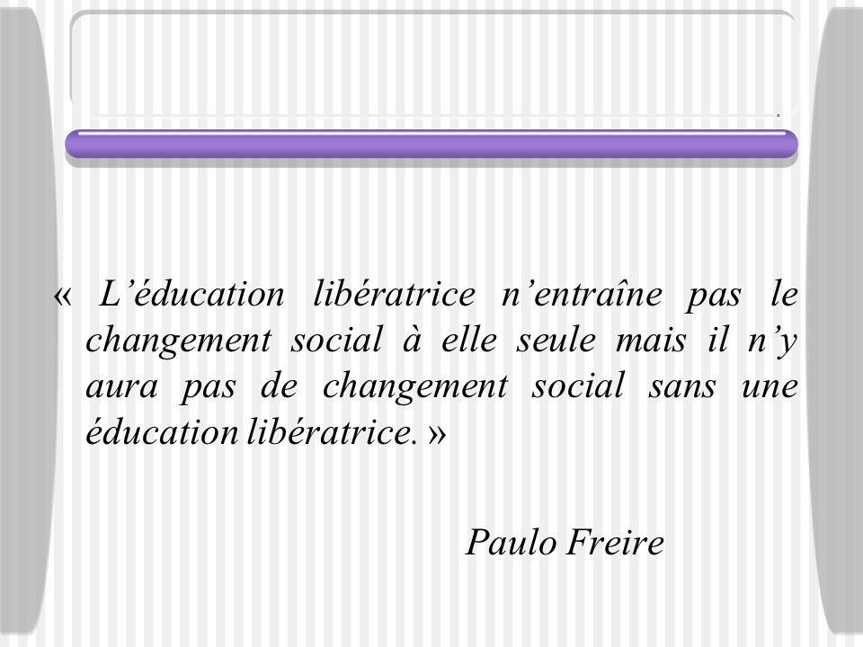 « Léducation libératrice nentraîne pas le changement social à elle seule mais il ny aura pas de changement social sans une éducation libératrice. » Pa
