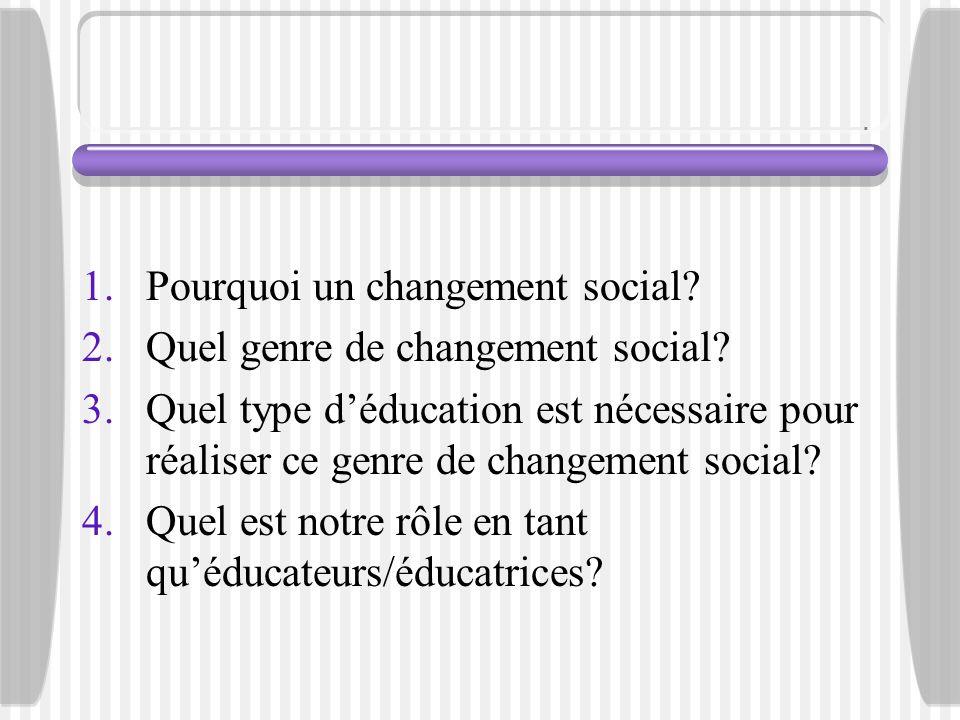1.Pourquoi un changement social? 2.Quel genre de changement social? 3.Quel type déducation est nécessaire pour réaliser ce genre de changement social?