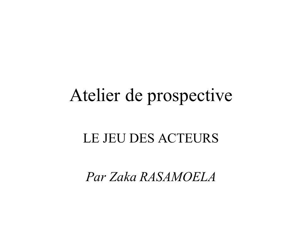 Atelier de prospective LE JEU DES ACTEURS Par Zaka RASAMOELA