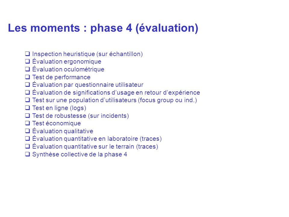 Les moments : phase 4 (évaluation) Inspection heuristique (sur échantillon) Évaluation ergonomique Évaluation oculométrique Test de performance Évaluation par questionnaire utilisateur Évaluation de significations dusage en retour dexpérience Test sur une population dutilisateurs (focus group ou ind.) Test en ligne (logs) Test de robustesse (sur incidents) Test économique Évaluation qualitative Évaluation quantitative en laboratoire (traces) Évaluation quantitative sur le terrain (traces) Synthèse collective de la phase 4