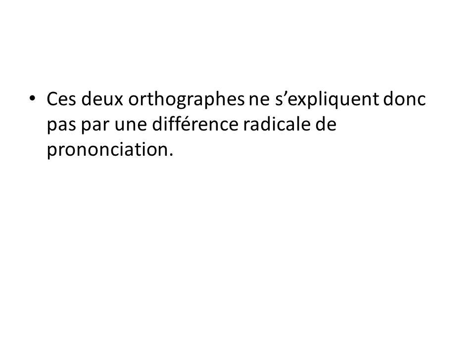 Ces deux orthographes ne sexpliquent donc pas par une différence radicale de prononciation.