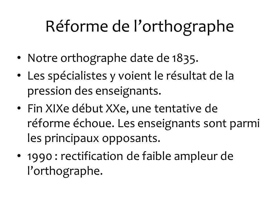 Réforme de lorthographe Notre orthographe date de 1835. Les spécialistes y voient le résultat de la pression des enseignants. Fin XIXe début XXe, une