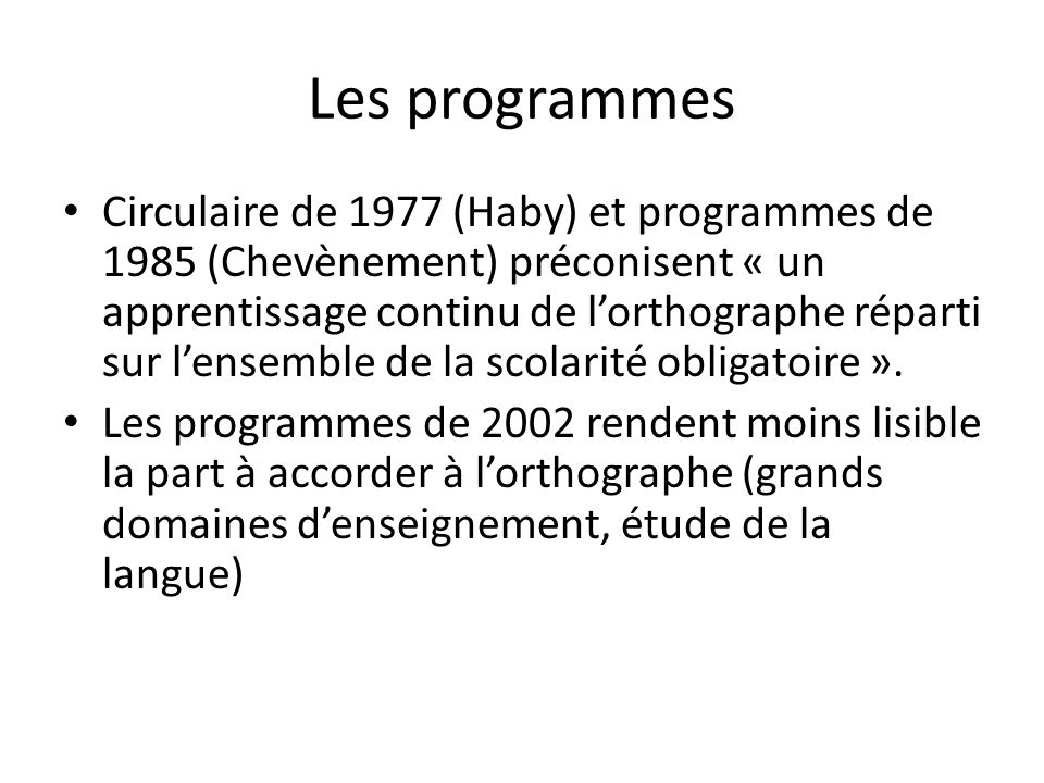Les programmes Circulaire de 1977 (Haby) et programmes de 1985 (Chevènement) préconisent « un apprentissage continu de lorthographe réparti sur lensemble de la scolarité obligatoire ».