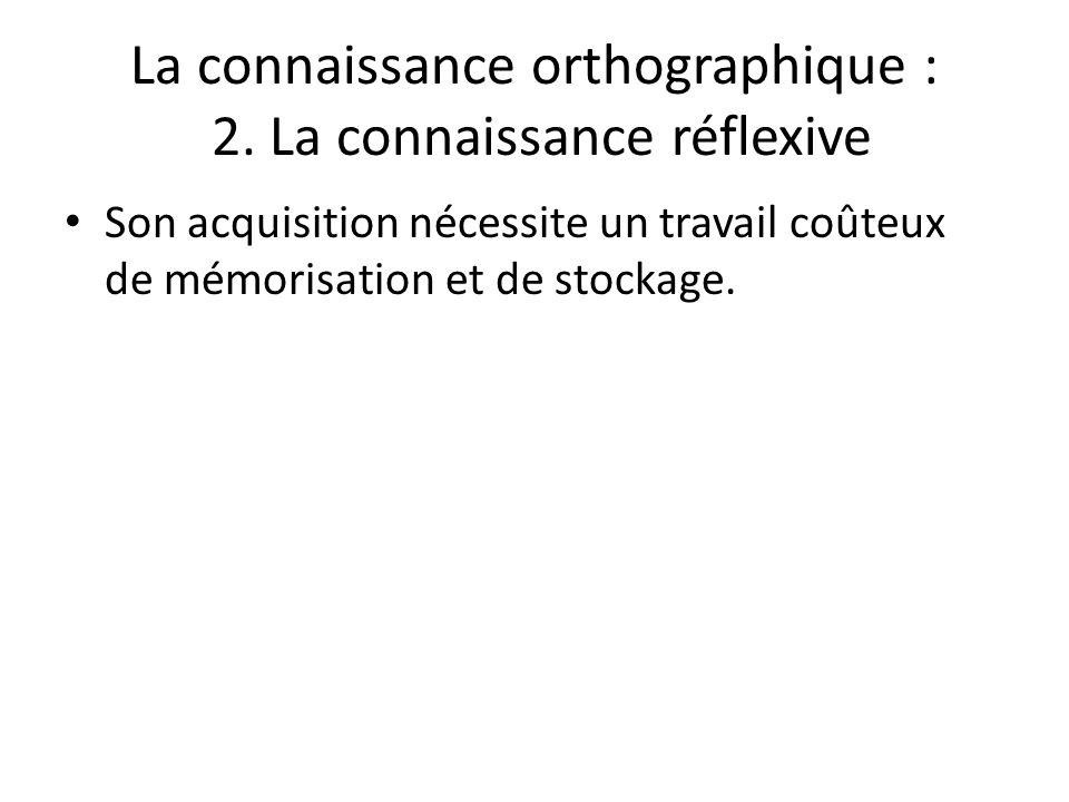 La connaissance orthographique : 2. La connaissance réflexive Son acquisition nécessite un travail coûteux de mémorisation et de stockage.