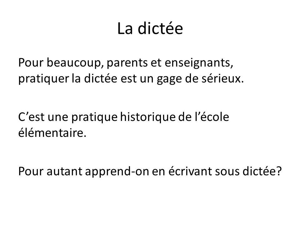 La dictée Pour beaucoup, parents et enseignants, pratiquer la dictée est un gage de sérieux. Cest une pratique historique de lécole élémentaire. Pour