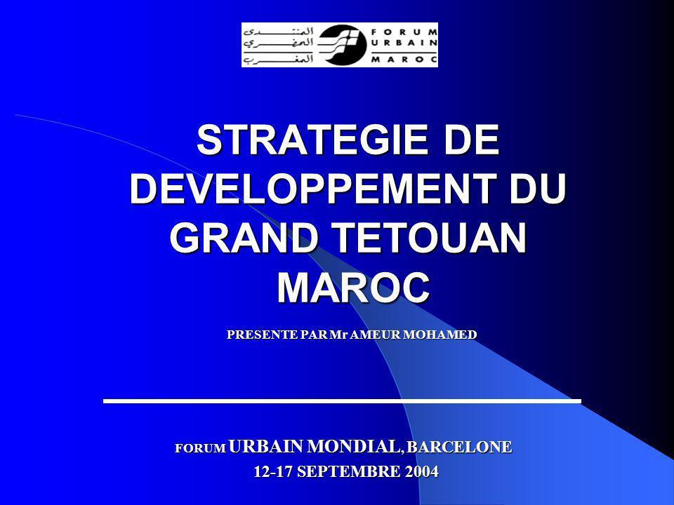 STRATEGIE DE DEVELOPPEMENT DU GRAND TETOUAN MAROC PRESENTE PAR Mr AMEUR MOHAMED FORUM URBAIN MONDIAL, BARCELONE 12-17 SEPTEMBRE 2004