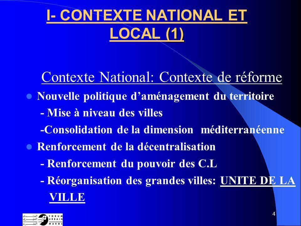 4 (1) I- CONTEXTE NATIONAL ET LOCAL (1) Contexte National: Contexte de réforme Nouvelle politique daménagement du territoire - Mise à niveau des villes -Consolidation de la dimension méditerranéenne Renforcement de la décentralisation - Renforcement du pouvoir des C.L - Réorganisation des grandes villes: UNITE DE LA VILLE