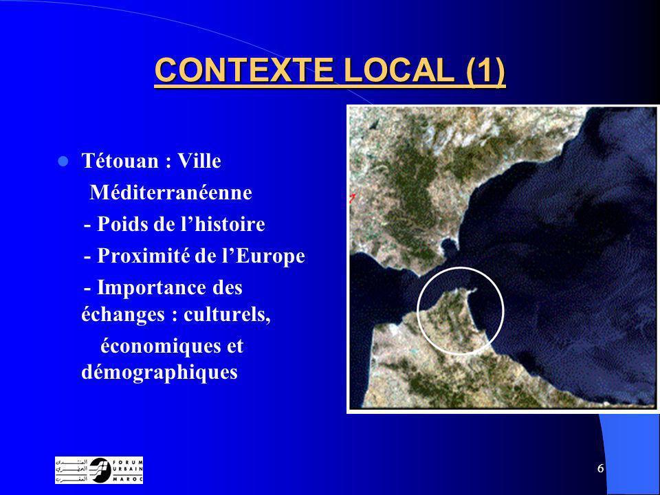 6 CONTEXTE LOCAL (1) Tétouan : Ville Méditerranéenne - Poids de lhistoire - Proximité de lEurope - Importance des échanges : culturels, économiques et démographiques