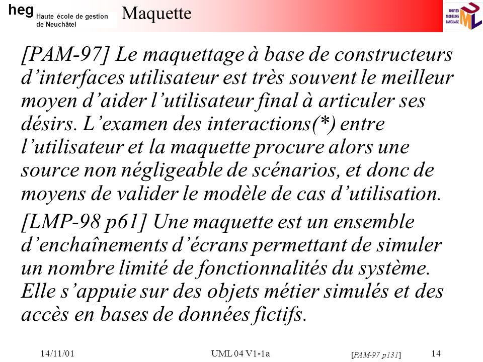 heg Haute école de gestion de Neuchâtel 14/11/01UML 04 V1-1a14 Maquette [PAM-97] Le maquettage à base de constructeurs dinterfaces utilisateur est très souvent le meilleur moyen daider lutilisateur final à articuler ses désirs.