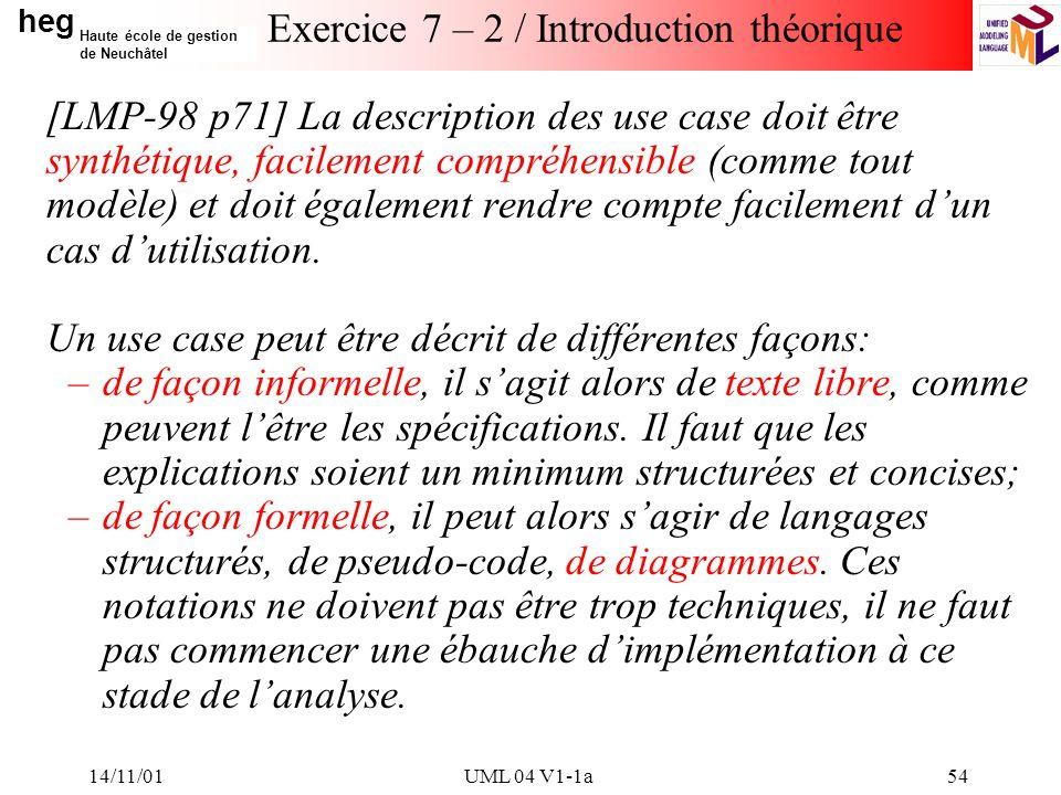 heg Haute école de gestion de Neuchâtel 14/11/01UML 04 V1-1a54 Exercice 7 – 2 / Introduction théorique [LMP-98 p71] La description des use case doit être synthétique, facilement compréhensible (comme tout modèle) et doit également rendre compte facilement dun cas dutilisation.