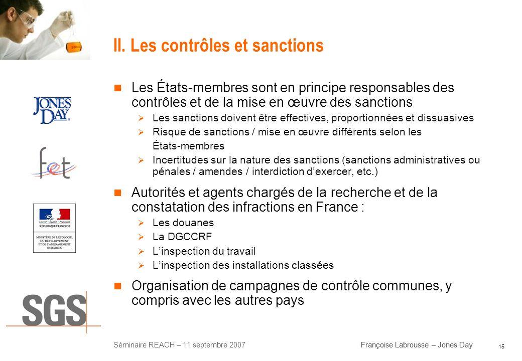 15 Séminaire REACH – 11 septembre 2007Françoise Labrousse – Jones Day II. Les contrôles et sanctions Les États-membres sont en principe responsables d