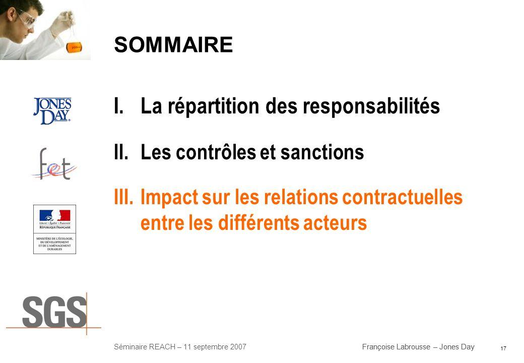 17 Séminaire REACH – 11 septembre 2007Françoise Labrousse – Jones Day SOMMAIRE I.La répartition des responsabilités II.Les contrôles et sanctions III.