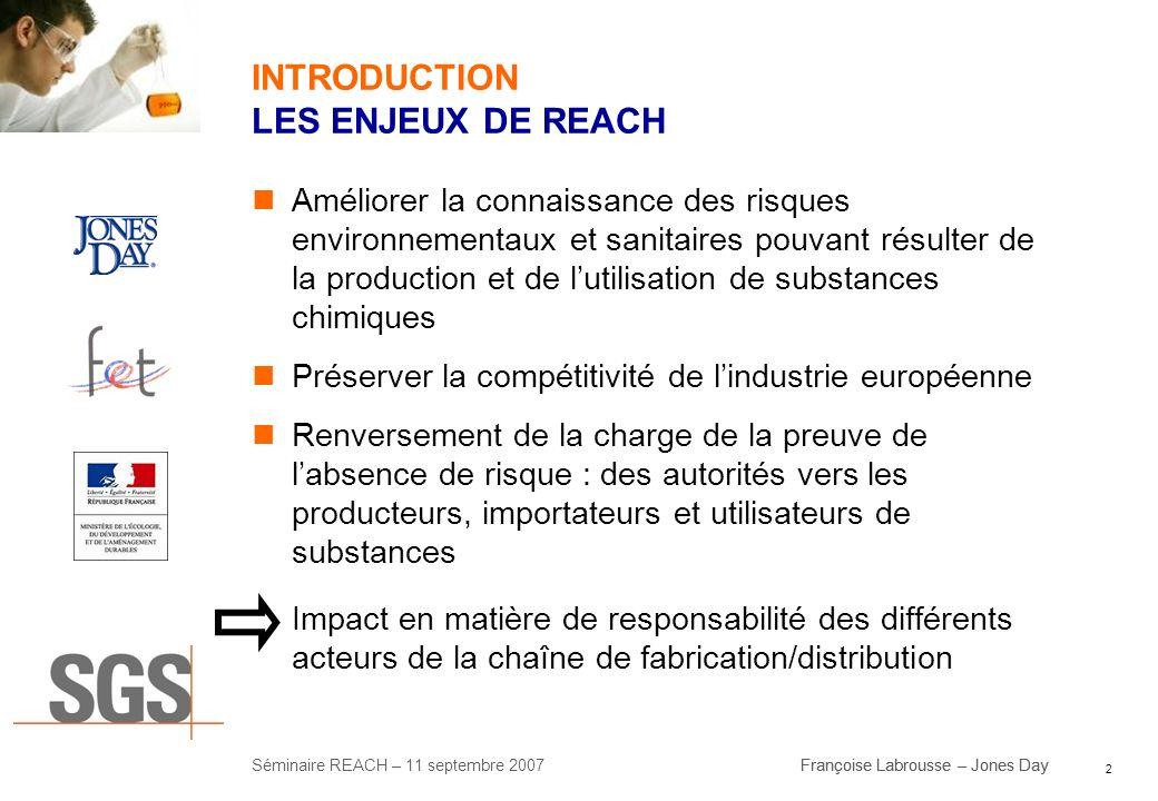 2 Séminaire REACH – 11 septembre 2007Françoise Labrousse – Jones Day INTRODUCTION LES ENJEUX DE REACH Améliorer la connaissance des risques environnem