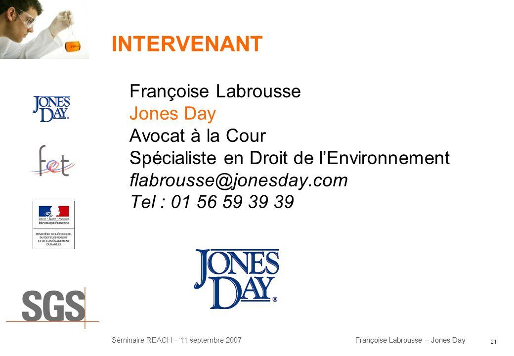 21 Séminaire REACH – 11 septembre 2007Françoise Labrousse – Jones Day INTERVENANT Françoise Labrousse Jones Day Avocat à la Cour Spécialiste en Droit
