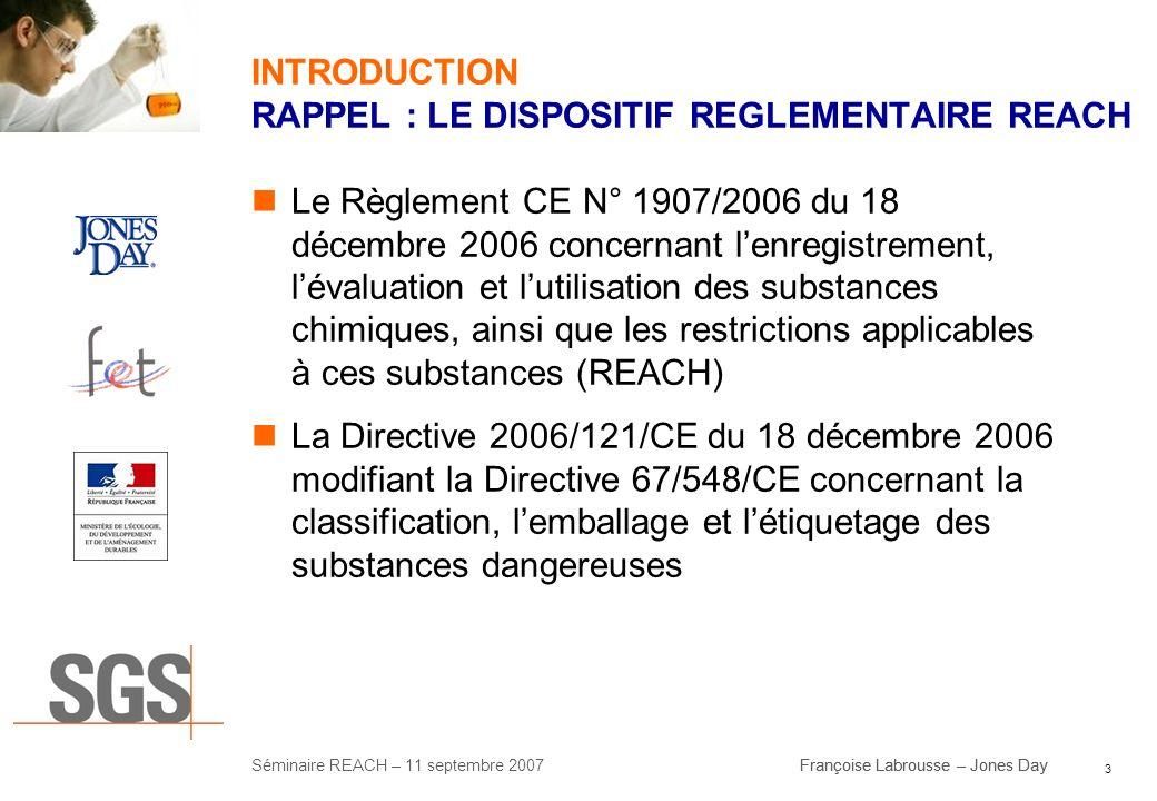 3 Séminaire REACH – 11 septembre 2007Françoise Labrousse – Jones Day INTRODUCTION RAPPEL : LE DISPOSITIF REGLEMENTAIRE REACH Le Règlement CE N° 1907/2