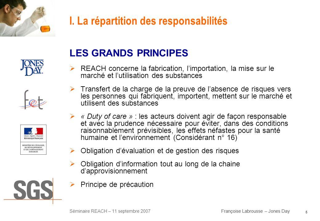 5 Séminaire REACH – 11 septembre 2007Françoise Labrousse – Jones Day I. La répartition des responsabilités LES GRANDS PRINCIPES REACH concerne la fabr
