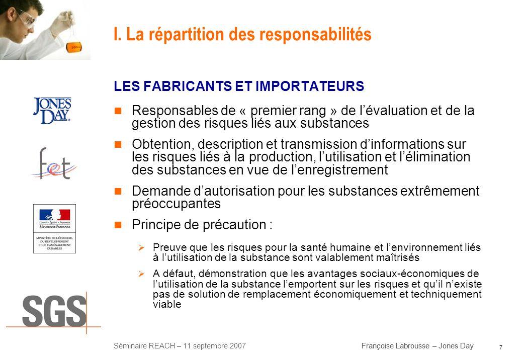 7 Séminaire REACH – 11 septembre 2007Françoise Labrousse – Jones Day I. La répartition des responsabilités LES FABRICANTS ET IMPORTATEURS Responsables