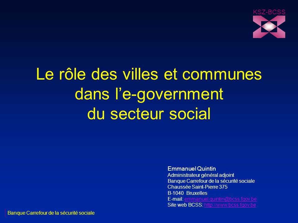 Le rôle des villes et communes dans le-government du secteur social KSZ-BCSS Banque Carrefour de la sécurité sociale Emmanuel Quintin Administrateur général adjoint Banque Carrefour de la sécurité sociale Chaussée Saint-Pierre 375 B-1040 Bruxelles E-mail: emmanuel.quintin@bcss.fgov.beemmanuel.quintin@bcss.fgov.be Site web BCSS: http://www.bcss.fgov.behttp://www.bcss.fgov.be