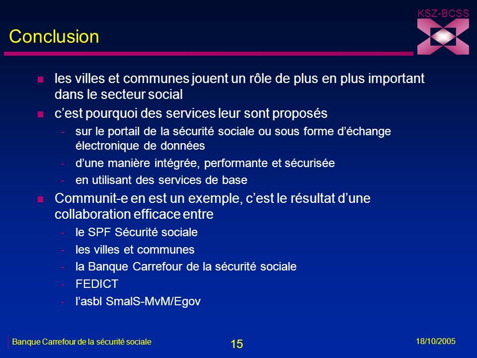 15 KSZ-BCSS 18/10/2005 Banque Carrefour de la sécurité sociale Conclusion n les villes et communes jouent un rôle de plus en plus important dans le se