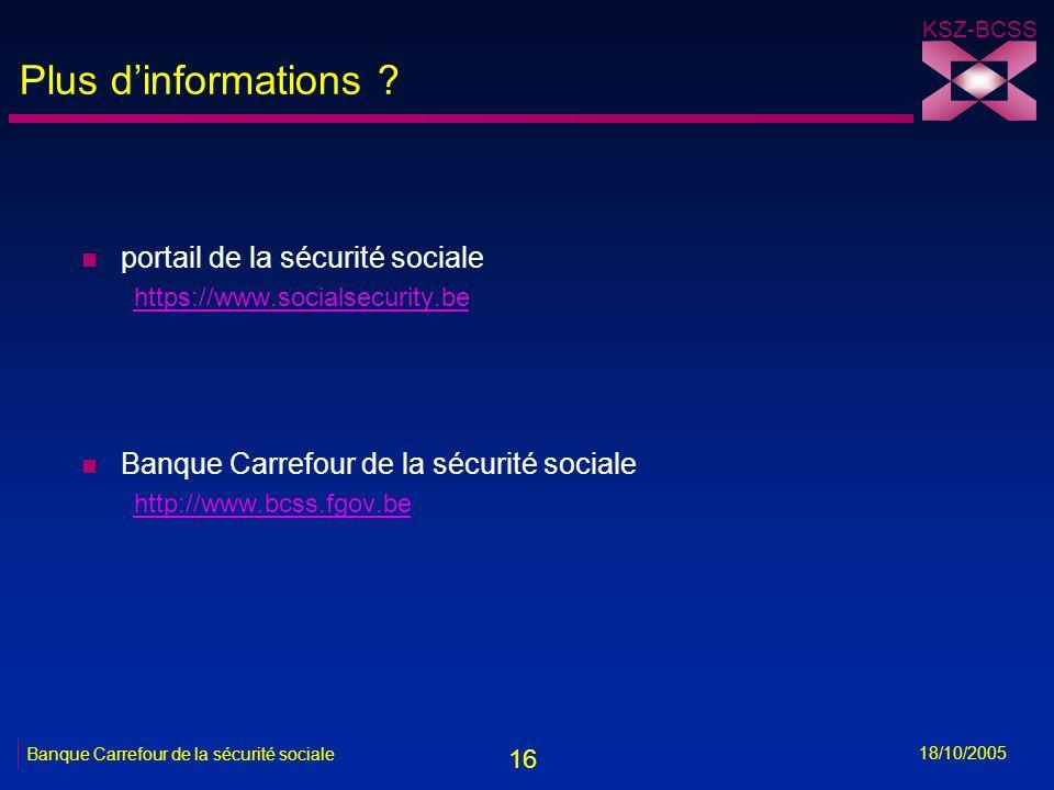 16 KSZ-BCSS 18/10/2005 Banque Carrefour de la sécurité sociale Plus dinformations ? n portail de la sécurité sociale https://www.socialsecurity.be n B