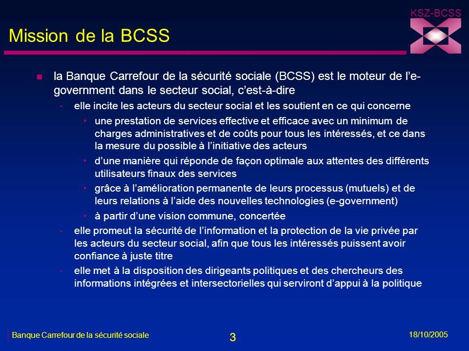 3 KSZ-BCSS 18/10/2005 Banque Carrefour de la sécurité sociale Mission de la BCSS n la Banque Carrefour de la sécurité sociale (BCSS) est le moteur de le- government dans le secteur social, cest-à-dire -elle incite les acteurs du secteur social et les soutient en ce qui concerne une prestation de services effective et efficace avec un minimum de charges administratives et de coûts pour tous les intéressés, et ce dans la mesure du possible à linitiative des acteurs dune manière qui réponde de façon optimale aux attentes des différents utilisateurs finaux des services grâce à lamélioration permanente de leurs processus (mutuels) et de leurs relations à laide des nouvelles technologies (e-government) à partir dune vision commune, concertée -elle promeut la sécurité de linformation et la protection de la vie privée par les acteurs du secteur social, afin que tous les intéressés puissent avoir confiance à juste titre -elle met à la disposition des dirigeants politiques et des chercheurs des informations intégrées et intersectorielles qui serviront dappui à la politique