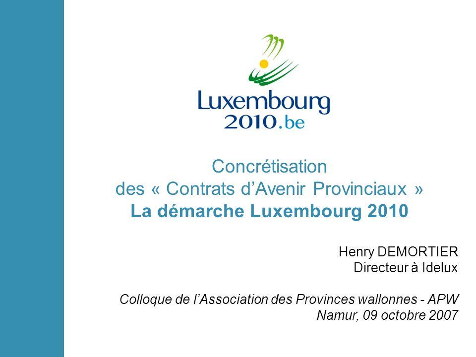 Concrétisation des « Contrats dAvenir Provinciaux » La démarche Luxembourg 2010 Henry DEMORTIER Directeur à Idelux Colloque de lAssociation des Provinces wallonnes - APW Namur, 09 octobre 2007
