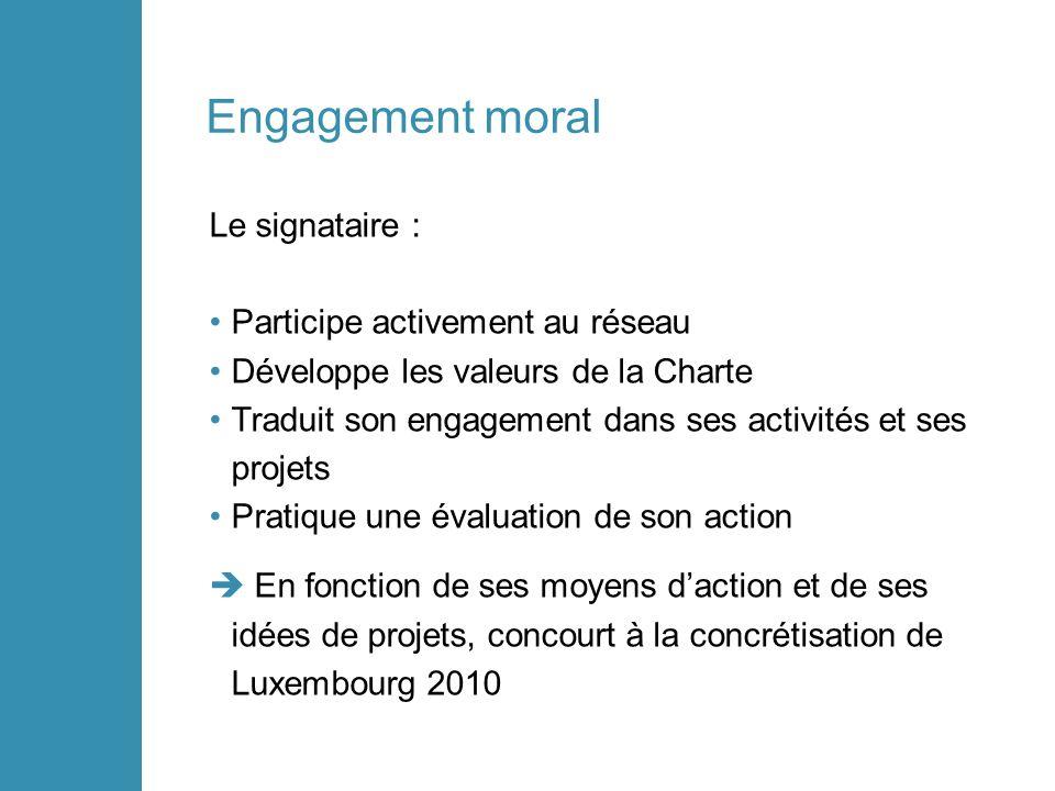 Engagement moral Le signataire : Participe activement au réseau Développe les valeurs de la Charte Traduit son engagement dans ses activités et ses projets Pratique une évaluation de son action En fonction de ses moyens daction et de ses idées de projets, concourt à la concrétisation de Luxembourg 2010