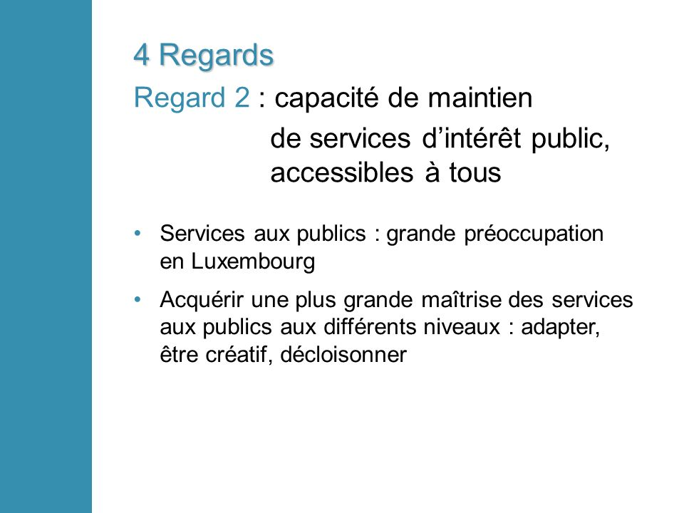 4 Regards Regard 2 : capacité de maintien de services dintérêt public, accessibles à tous Services aux publics : grande préoccupation en Luxembourg Acquérir une plus grande maîtrise des services aux publics aux différents niveaux : adapter, être créatif, décloisonner