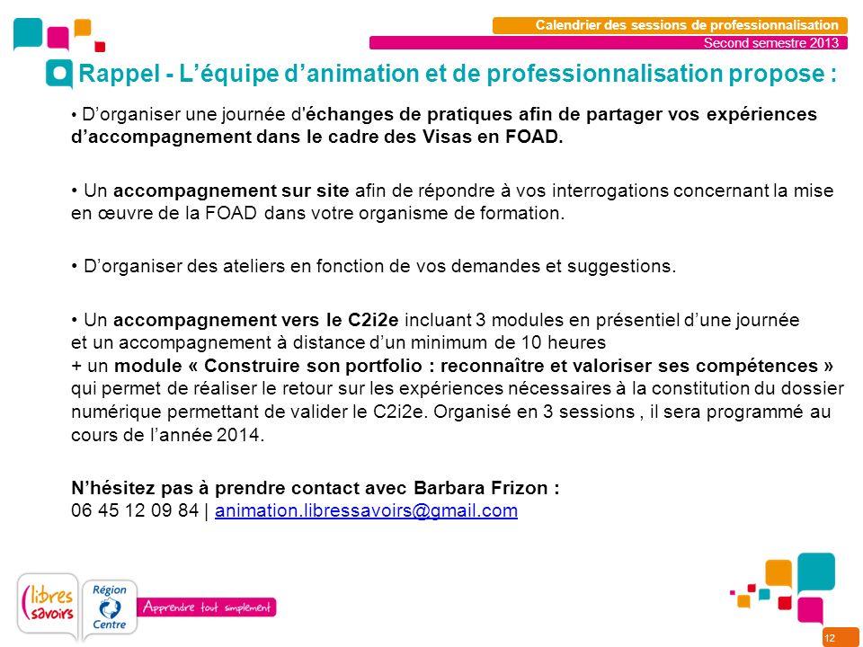 12 Second semestre 2013 Calendrier des sessions de professionnalisation Dorganiser une journée d échanges de pratiques afin de partager vos expériences daccompagnement dans le cadre des Visas en FOAD.