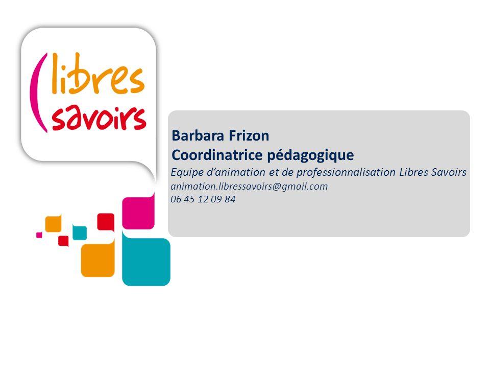 Barbara Frizon Coordinatrice pédagogique Equipe danimation et de professionnalisation Libres Savoirs animation.libressavoirs@gmail.com 06 45 12 09 84
