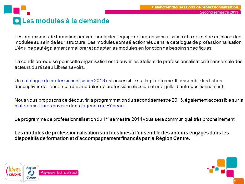 7 Second semestre 2013 Calendrier des sessions de professionnalisation Les organismes de formation peuvent contacter léquipe de professionnalisation afin de mettre en place des modules au sein de leur structure.