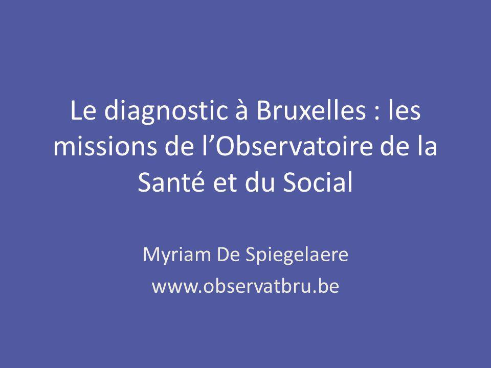 Myriam De Spiegelaere www.observatbru.be Le diagnostic à Bruxelles : les missions de lObservatoire de la Santé et du Social