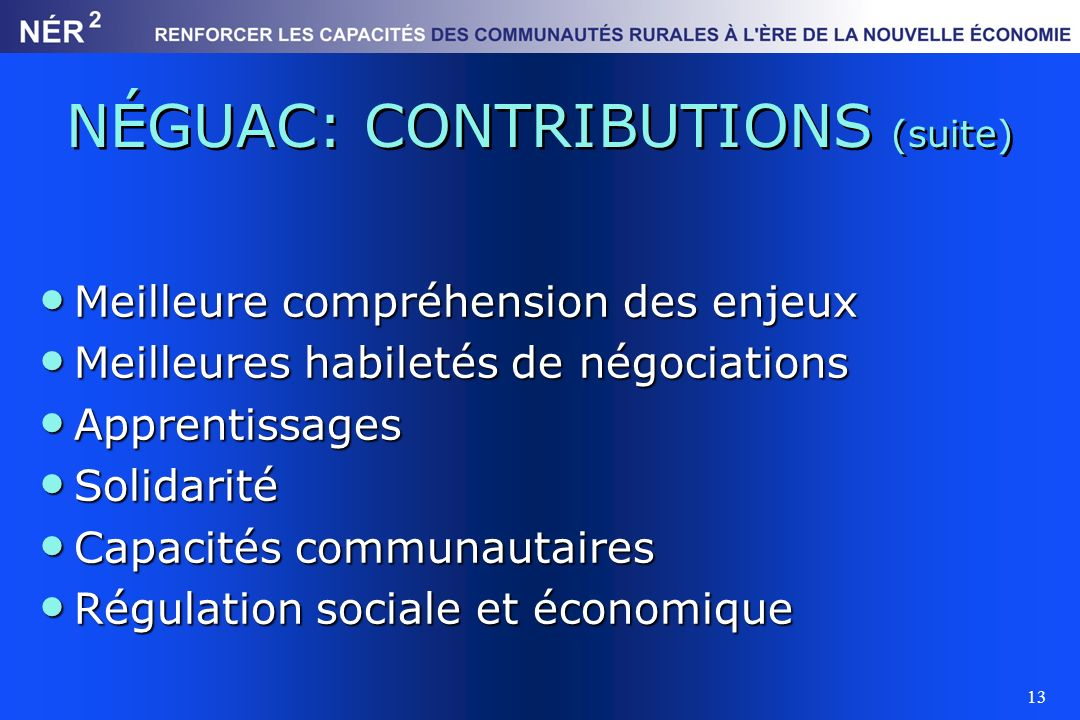 13 NÉGUAC: CONTRIBUTIONS (suite) Meilleure compréhension des enjeux Meilleure compréhension des enjeux Meilleures habiletés de négociations Meilleures